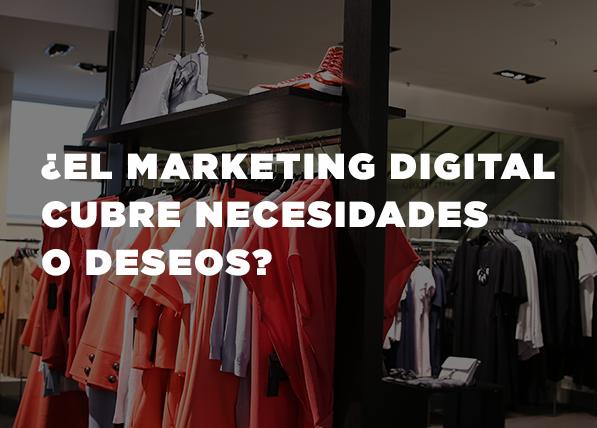 ¿El Marketing Digital cubre necesidades o deseos?